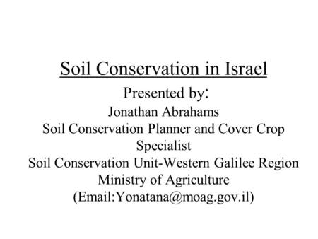 Soil Conservation in Israel Presented by : Jonathan Abrahams Soil Conservation Planner and Cover Crop Specialist Soil Conservation Unit-Western Galilee.