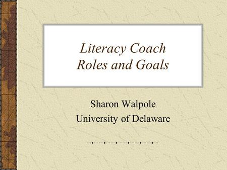 Literacy Coach Roles and Goals Sharon Walpole University of Delaware.