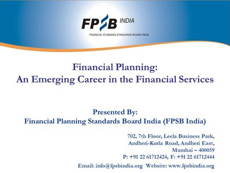 Financial Planning: An Emerging Career in the Financial Services Presented By: Financial Planning Standards Board India (FPSB India) 702, 7th Floor, Leela.