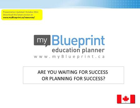 Www.myBlueprint.ca Presentation Updated: October 2011 Download the latest version at www.myBlueprint.ca/resources/ ARE YOU WAITING FOR SUCCESS OR PLANNING.