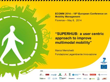 "ECOMM 2014 – 18 th European Conference on Mobility Management Florence – May 8, 2014 ""SUPERHUB: a user centric approach to improve multimodal mobility"""