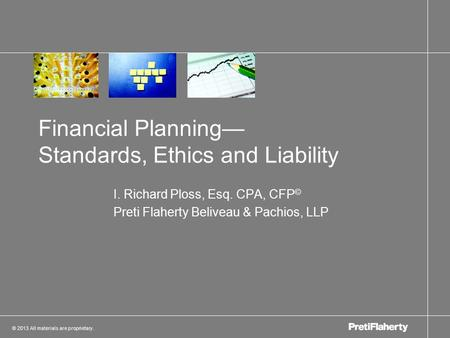 © 2013 All materials are proprietary. I. Richard Ploss, Esq. CPA, CFP © Preti Flaherty Beliveau & Pachios, LLP Financial Planning— Standards, Ethics and.