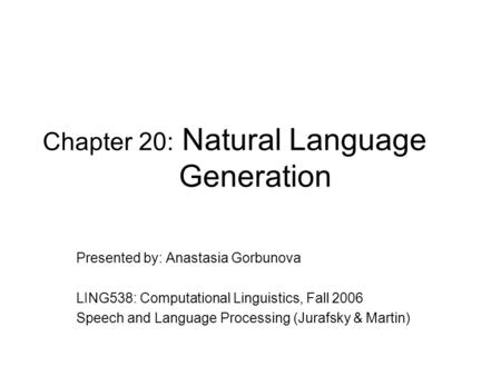 Chapter 20: Natural Language Generation Presented by: Anastasia Gorbunova LING538: Computational Linguistics, Fall 2006 Speech and Language Processing.
