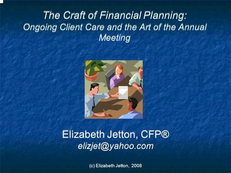 (c) Elizabeth Jetton, 2008 The Craft of Financial Planning: Ongoing Client Care and the Art of the Annual Meeting Elizabeth Jetton, CFP®