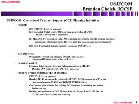 UNCLASSIFIED 1 USJFCOM Brandon Cholek, JOCSP USJFCOM Operational Contract Support (OCS) Planning Initiatives - Projects (J7) COCOM Exercise support (J7)