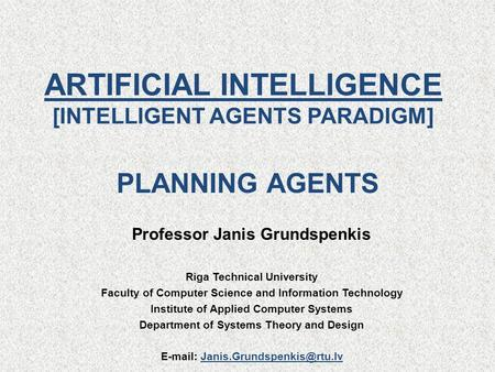 ARTIFICIAL INTELLIGENCE [INTELLIGENT AGENTS PARADIGM] Professor Janis Grundspenkis Riga Technical University Faculty of Computer Science and Information.