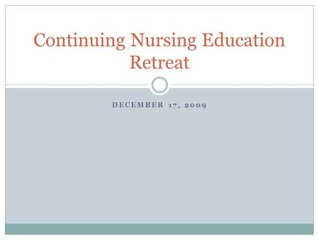 DECEMBER 17, 2009 Continuing Nursing Education Retreat.