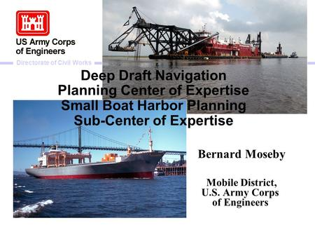 Directorate of Civil Works Deep Draft Navigation Planning Center of Expertise Small Boat Harbor Planning Sub-Center of Expertise Bernard Moseby Mobile.