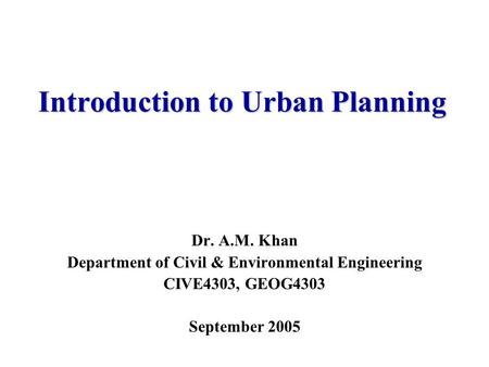 Introduction to Urban Planning Dr. A.M. Khan Department of Civil & Environmental Engineering CIVE4303, GEOG4303 September 2005.