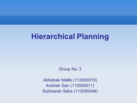 Hierarchical Planning Group No. 3 Abhishek Mallik (113050019) Avishek Dan (113050011) Subhasish Saha (113050048)