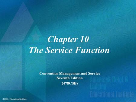 © 2006, Educational Institute Chapter 10 The Service Function Convention Management and Service Seventh Edition (478CSB)