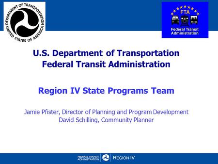 U.S. Department of Transportation Federal Transit Administration Region IV State Programs Team Jamie Pfister, Director of Planning and Program Development.