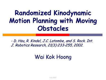 NUS CS5247 Randomized Kinodynamic Motion Planning with Moving Obstacles - D. Hsu, R. Kindel, J.C. Latombe, and S. Rock. Int. J. Robotics Research, 21(3):233-255,