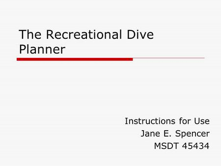 The Recreational Dive Planner Instructions for Use Jane E. Spencer MSDT 45434.