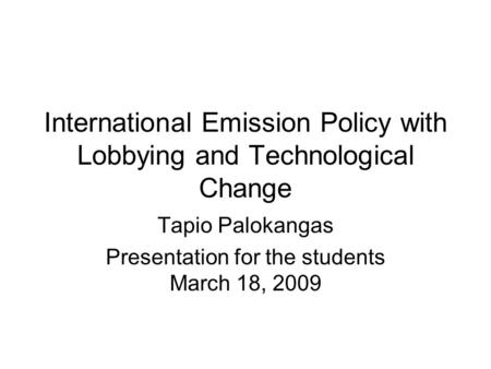 International Emission Policy with Lobbying and Technological Change Tapio Palokangas Presentation for the students March 18, 2009.