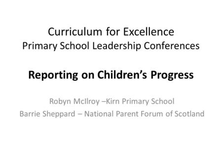 Curriculum for Excellence Primary School Leadership Conferences Reporting on Children's Progress Robyn McIlroy –Kirn Primary School Barrie Sheppard – National.
