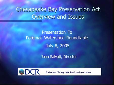 Chesapeake Bay Preservation Act Overview and Issues Presentation To Potomac Watershed Roundtable July 8, 2005 Joan Salvati, Director Division of Chesapeake.