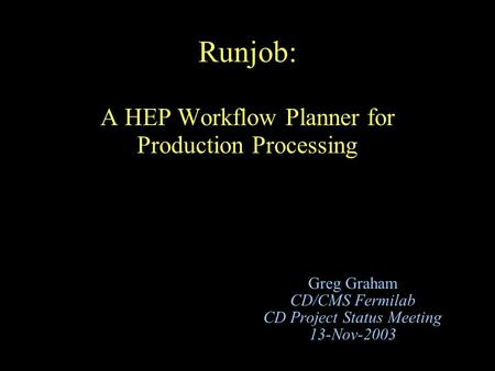 Runjob: A HEP Workflow Planner for Production Processing Greg Graham CD/CMS Fermilab CD Project Status Meeting 13-Nov-2003.