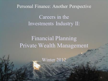 1 Careers in the Investments Industry II: Financial Planning Private Wealth Management Winter 2012 Personal Finance: Another Perspective.