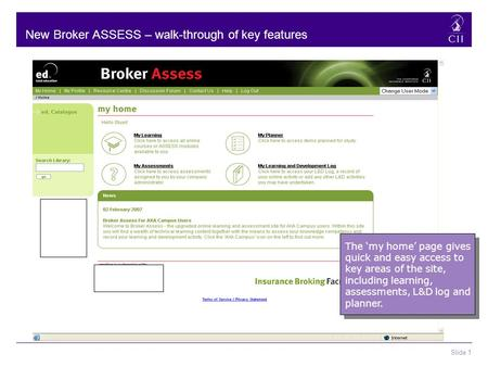 Slide 1 New Broker ASSESS – walk-through of key features The 'my home' page gives quick and easy access to key areas of the site, including learning, assessments,