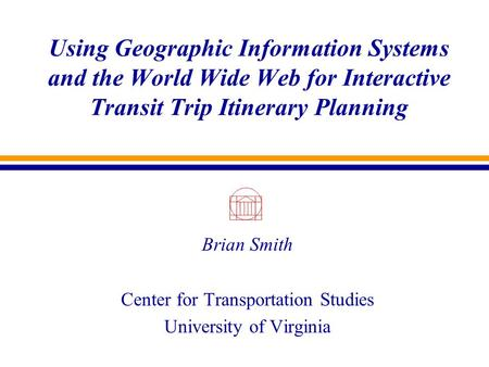 Using Geographic Information Systems and the World Wide Web for Interactive Transit Trip Itinerary Planning Brian Smith Center for Transportation Studies.