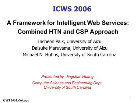 1 ICWS 2006, Chicago ICWS 2006 A Framework for Intelligent Web Services: Combined HTN and CSP Approach Incheon Paik, University of Aizu Daisuke Maruyama,