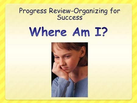 Progress Review-Organizing for Success. In my classes I am PassingCould do better English Reading Math WV History Science PE Art Music/Choir/Band Passing=