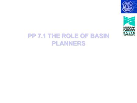 PP 7.1 THE ROLE OF BASIN PLANNERS. The Roles of Basin planners Basin planners have three main roles:  Bringing together knowledge  Identifying stakeholders;