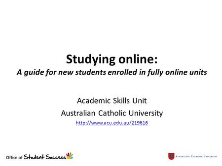 Studying online: A guide for new students enrolled in fully online units Academic Skills Unit Australian Catholic University