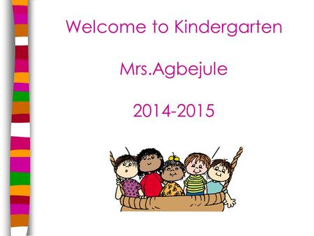 Welcome to Kindergarten Mrs.Agbejule 2014-2015. Areas to be Discussed Academics Behavior General.