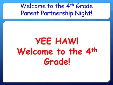 Welcome to the 4 th Grade Parent Partnership Night! YEE HAW! Welcome to the 4 th Grade!