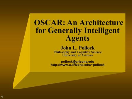1 OSCAR: An Architecture for Generally Intelligent Agents John L. Pollock Philosophy and Cognitive Science University of Arizona