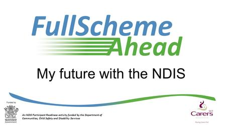 My future with the NDIS An NDIS Participant Readiness activity funded by the Department of Communities, Child Safety and Disability Services.