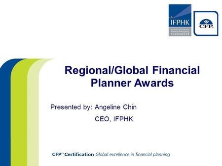 Regional/Global Financial Planner Awards Presented by: Angeline Chin CEO, IFPHK.