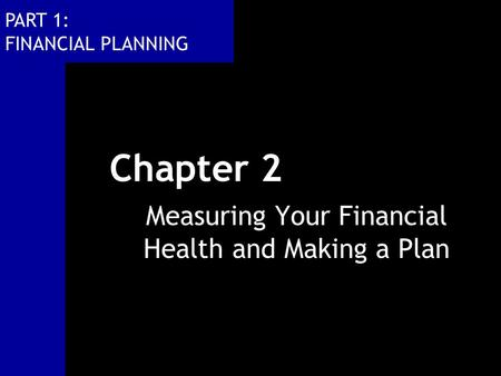 PART 1: FINANCIAL PLANNING Chapter 2 Measuring Your Financial Health and Making a Plan.