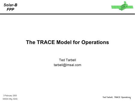 Solar-B FPP 1 Ted Tarbell, TRACE Operations 3 February 2003 MODA Mtg, ISAS The TRACE Model for Operations Ted Tarbell