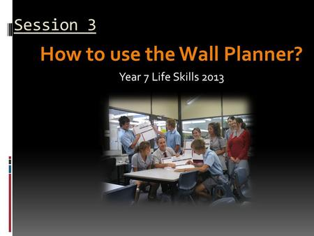 Session 3 How to use the Wall Planner? Year 7 Life Skills 2013.