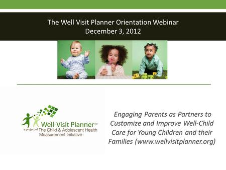 Engaging Parents as Partners to Customize and Improve Well-Child Care for Young Children and their Families (www.wellvisitplanner.org) The Well Visit Planner.