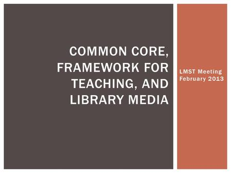 LMST Meeting February 2013 COMMON CORE, FRAMEWORK FOR TEACHING, AND LIBRARY MEDIA.