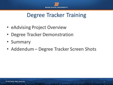 © 2013 Boise State University1 Degree Tracker Training eAdvising Project Overview Degree Tracker Demonstration Summary Addendum – Degree Tracker Screen.