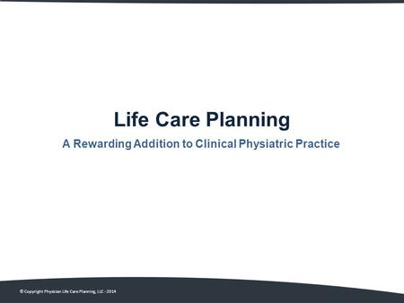 Life Care Planning A Rewarding Addition to Clinical Physiatric Practice © Copyright Physician Life Care Planning, LLC - 2014.