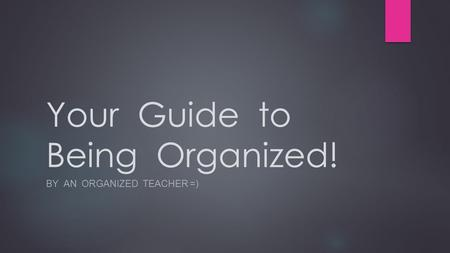 Your Guide to Being Organized! BY AN ORGANIZED TEACHER =)