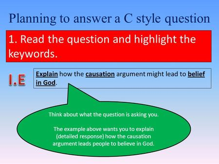 Planning to answer a C style question 1. Read the question and highlight the keywords. Explain how the causation argument might lead to belief in God.