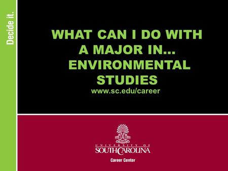WHAT CAN I DO WITH A MAJOR IN... ENVIRONMENTAL STUDIES www.sc.edu/career.