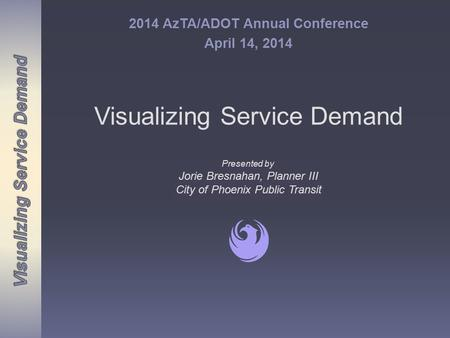 Visualizing Service Demand 2014 AzTA/ADOT Annual Conference April 14, 2014 Presented by Jorie Bresnahan, Planner III City of Phoenix Public Transit Presented.