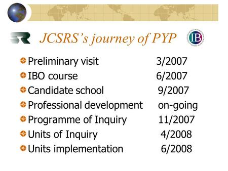 JCSRS's journey of PYP Preliminary visit3/2007 IBO course6/2007 Candidate school 9/2007 Professional development on-going Programme of Inquiry 11/2007.