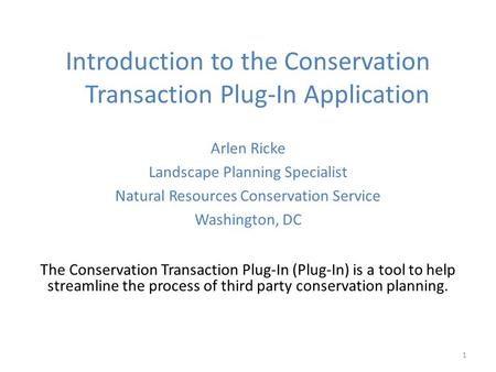 1 Introduction to the Conservation Transaction Plug-In Application Arlen Ricke Landscape Planning Specialist Natural Resources Conservation Service Washington,