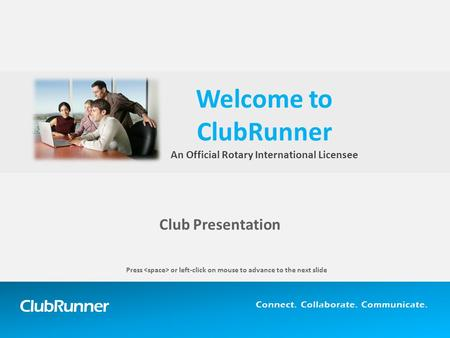 ClubRunner Connect. Collaborate. Communicate. Club Presentation Welcome to ClubRunner An Official Rotary International Licensee Press or left-click on.
