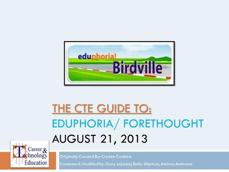 THE CTE GUIDE TO: THE CTE GUIDE TO: EDUPHORIA/ FORETHOUGHT AUGUST 21, 2013 Originally Created By: Crysten Caviness Condensed/Modified by: Gary Lejarzar,