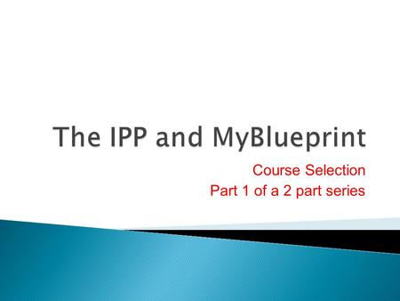 Course Selection Part 1 of a 2 part series. 1. What is the IPP? 2. MyBlueprint Account 3. BYOD Outlook EMAIL 4. Part 1 of Course Selection Planning for.